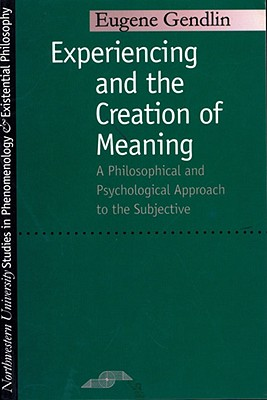 Experiencing and the Creation of Meaning By Gendlin, Eugene T., Ph.D.